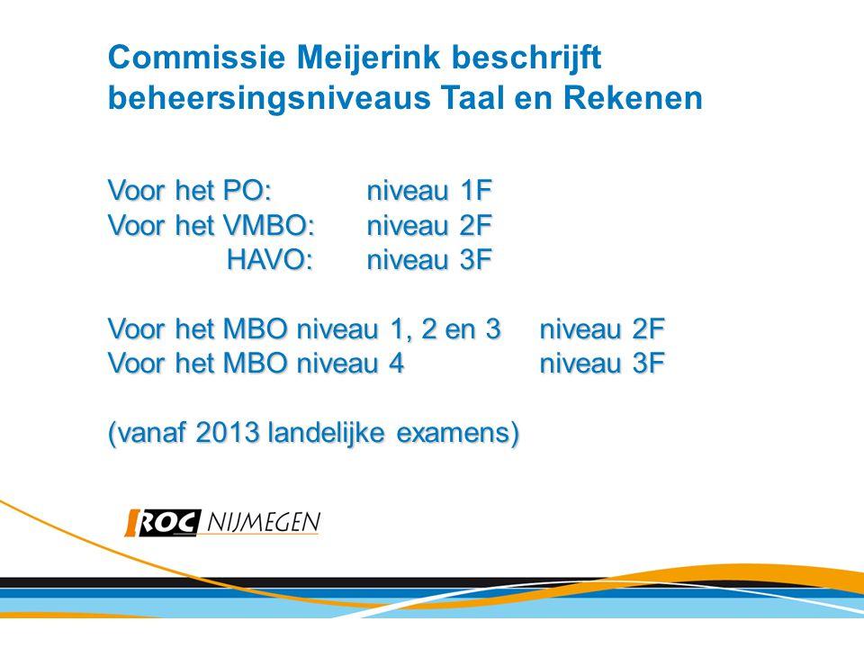 Commissie Meijerink beschrijft beheersingsniveaus Taal en Rekenen Voor het PO:niveau 1F Voor het VMBO:niveau 2F HAVO:niveau 3F HAVO:niveau 3F Voor het MBO niveau 1, 2 en 3niveau 2F Voor het MBO niveau 4niveau 3F (vanaf 2013 landelijke examens)