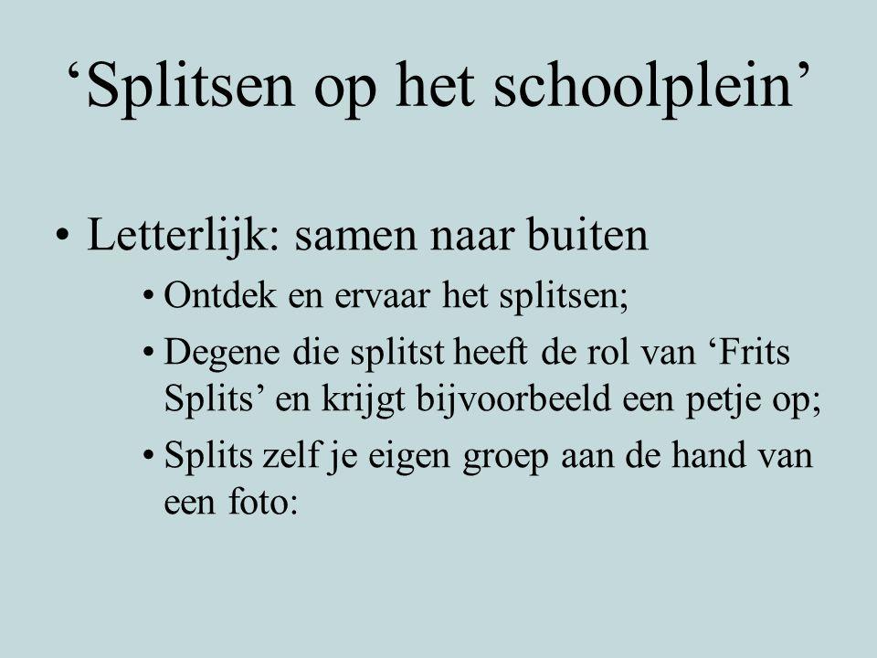 'Splitsen op het schoolplein' Letterlijk: samen naar buiten Ontdek en ervaar het splitsen; Degene die splitst heeft de rol van 'Frits Splits' en krijg