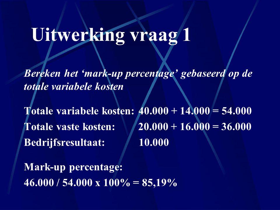 Uitwerking vraag 1 Bereken het 'mark-up percentage' gebaseerd op de totale variabele kosten Totale variabele kosten: 40.000 + 14.000 = 54.000 Totale v