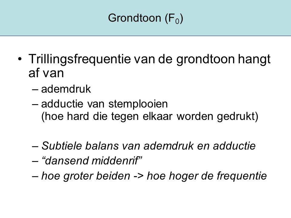 Grondtoon (F 0 ) Trillingsfrequentie van de grondtoon hangt af van –ademdruk –adductie van stemplooien (hoe hard die tegen elkaar worden gedrukt) –Sub