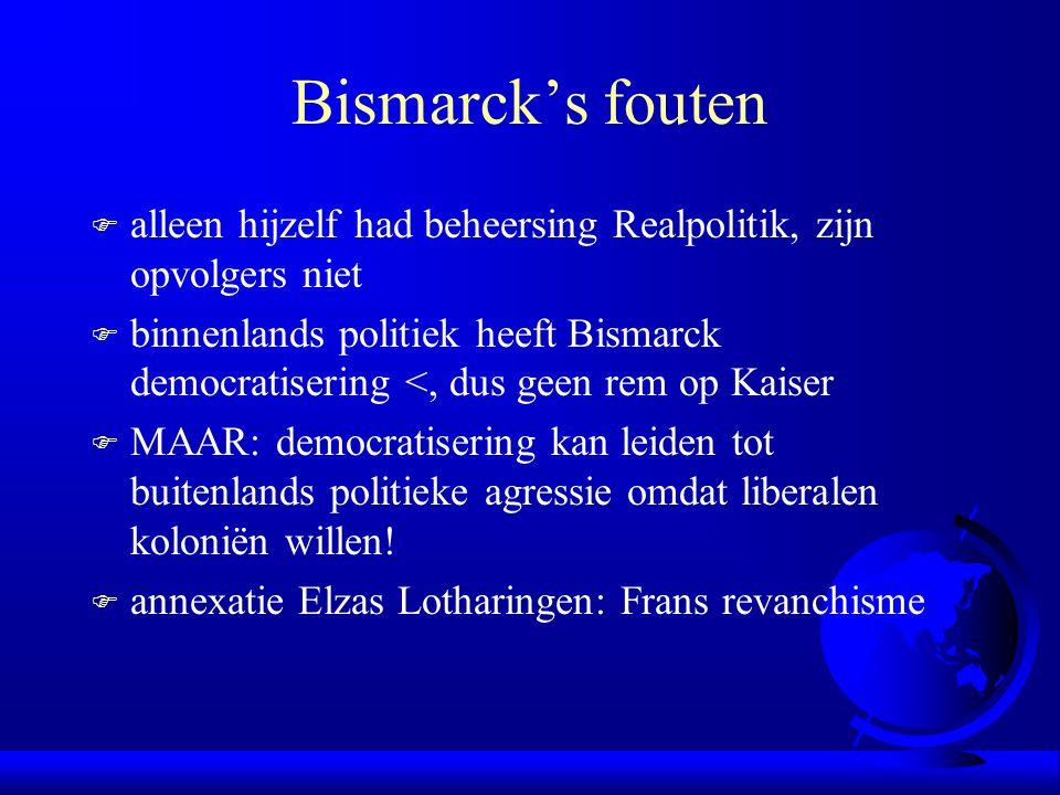 Bismarck's fouten F alleen hijzelf had beheersing Realpolitik, zijn opvolgers niet F binnenlands politiek heeft Bismarck democratisering <, dus geen rem op Kaiser F MAAR: democratisering kan leiden tot buitenlands politieke agressie omdat liberalen koloniën willen.