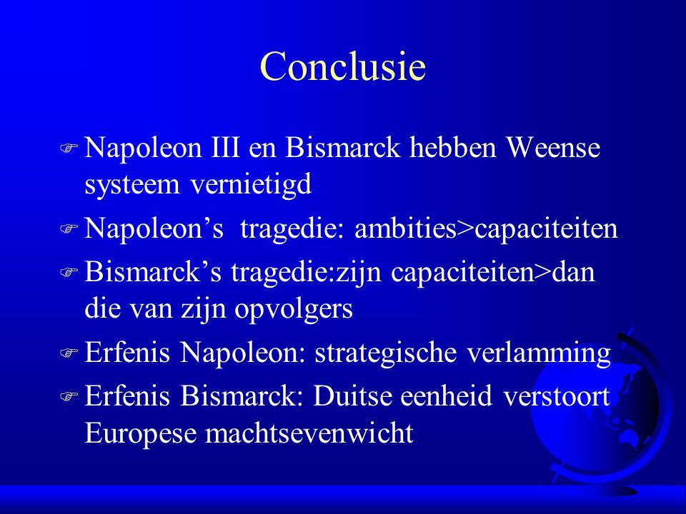 Conclusie F Napoleon III en Bismarck hebben Weense systeem vernietigd F Napoleon's tragedie: ambities>capaciteiten F Bismarck's tragedie:zijn capaciteiten>dan die van zijn opvolgers F Erfenis Napoleon: strategische verlamming F Erfenis Bismarck: Duitse eenheid verstoort Europese machtsevenwicht