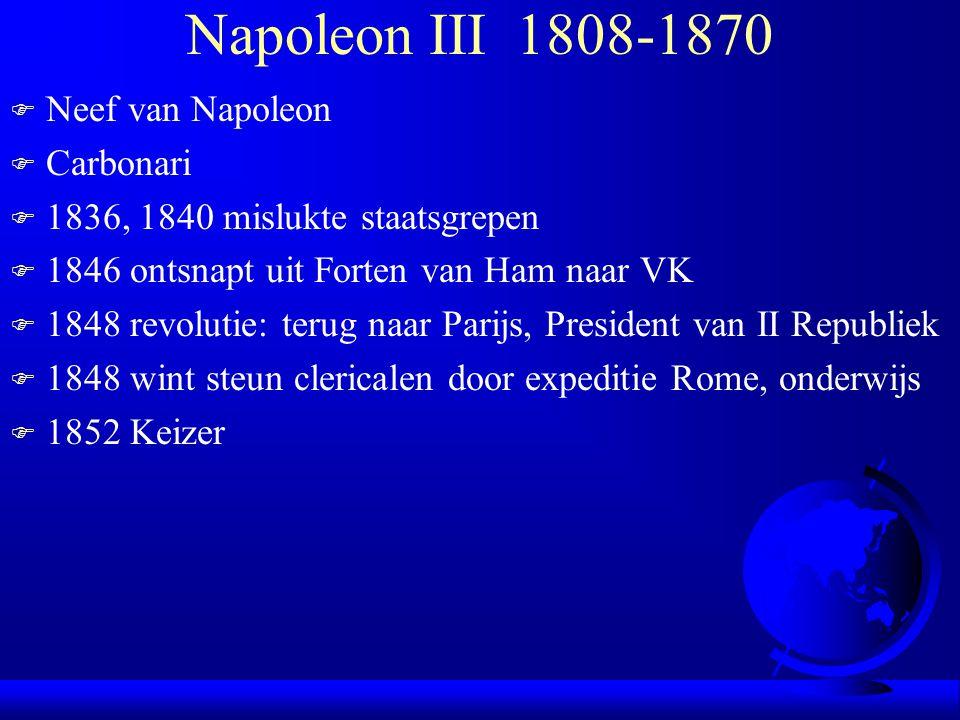 Napoleon III 1808-1870 F Neef van Napoleon F Carbonari F 1836, 1840 mislukte staatsgrepen F 1846 ontsnapt uit Forten van Ham naar VK F 1848 revolutie: terug naar Parijs, President van II Republiek F 1848 wint steun clericalen door expeditie Rome, onderwijs F 1852 Keizer