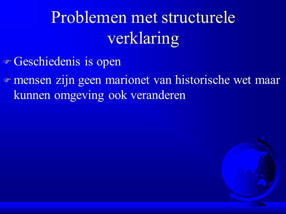 Problemen met structurele verklaring F Geschiedenis is open F mensen zijn geen marionet van historische wet maar kunnen omgeving ook veranderen