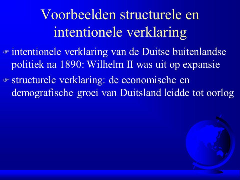 Voorbeelden structurele en intentionele verklaring F intentionele verklaring van de Duitse buitenlandse politiek na 1890: Wilhelm II was uit op expansie F structurele verklaring: de economische en demografische groei van Duitsland leidde tot oorlog