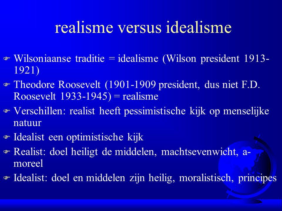 realisme versus idealisme F Wilsoniaanse traditie = idealisme (Wilson president 1913- 1921) F Theodore Roosevelt (1901-1909 president, dus niet F.D. R