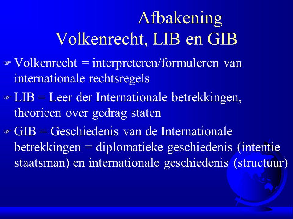 Afbakening Volkenrecht, LIB en GIB F Volkenrecht = interpreteren/formuleren van internationale rechtsregels F LIB = Leer der Internationale betrekking