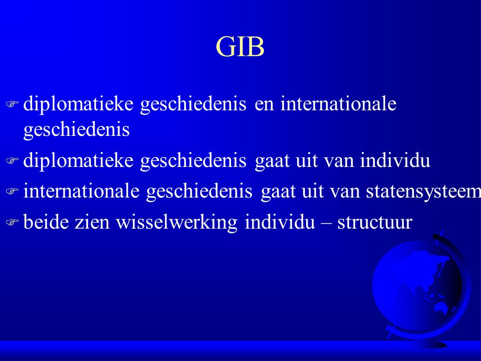 GIB F diplomatieke geschiedenis en internationale geschiedenis F diplomatieke geschiedenis gaat uit van individu F internationale geschiedenis gaat uit van statensysteem F beide zien wisselwerking individu – structuur