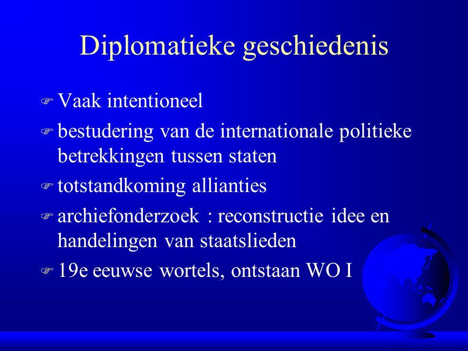 Diplomatieke geschiedenis F Vaak intentioneel F bestudering van de internationale politieke betrekkingen tussen staten F totstandkoming allianties F a