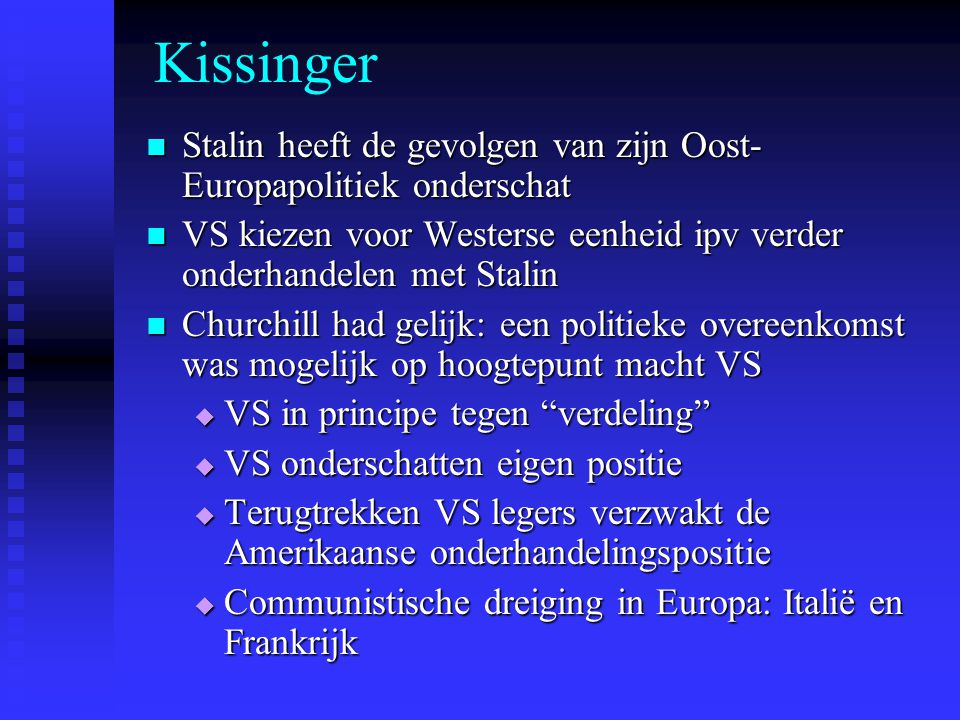Kissinger Stalin heeft de gevolgen van zijn Oost- Europapolitiek onderschat Stalin heeft de gevolgen van zijn Oost- Europapolitiek onderschat VS kiezen voor Westerse eenheid ipv verder onderhandelen met Stalin VS kiezen voor Westerse eenheid ipv verder onderhandelen met Stalin Churchill had gelijk: een politieke overeenkomst was mogelijk op hoogtepunt macht VS Churchill had gelijk: een politieke overeenkomst was mogelijk op hoogtepunt macht VS  VS in principe tegen verdeling  VS onderschatten eigen positie  Terugtrekken VS legers verzwakt de Amerikaanse onderhandelingspositie  Communistische dreiging in Europa: Italië en Frankrijk