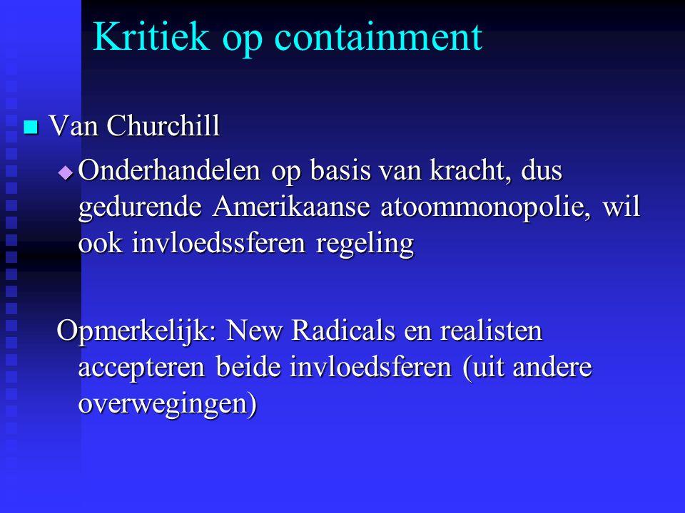 Kritiek op containment Van Churchill Van Churchill  Onderhandelen op basis van kracht, dus gedurende Amerikaanse atoommonopolie, wil ook invloedssferen regeling Opmerkelijk: New Radicals en realisten accepteren beide invloedsferen (uit andere overwegingen)