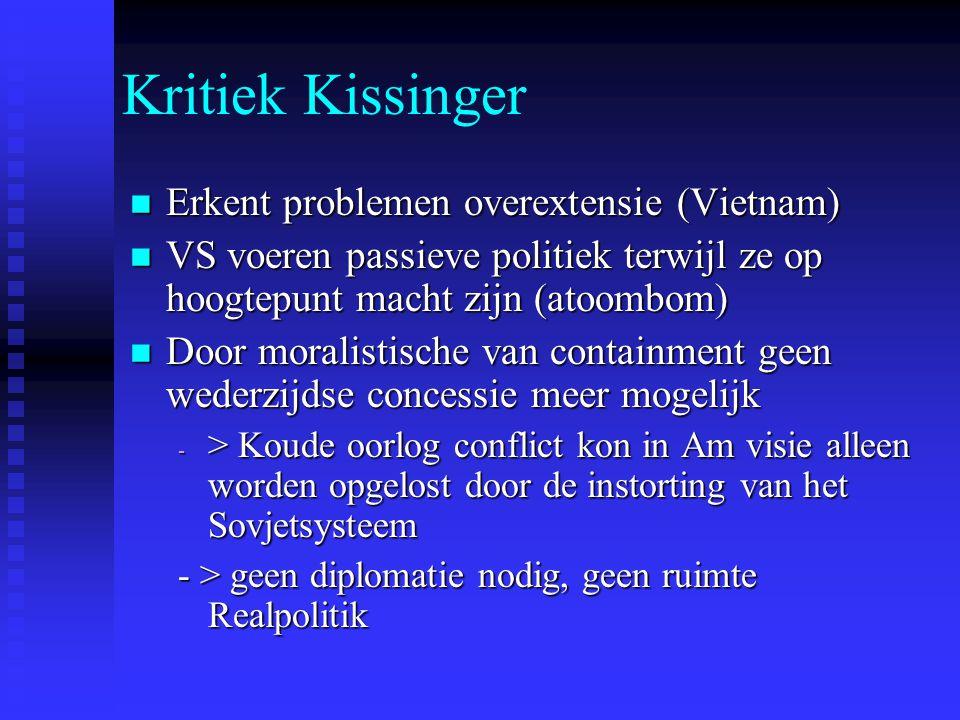 Kritiek Kissinger Erkent problemen overextensie (Vietnam) Erkent problemen overextensie (Vietnam) VS voeren passieve politiek terwijl ze op hoogtepunt macht zijn (atoombom) VS voeren passieve politiek terwijl ze op hoogtepunt macht zijn (atoombom) Door moralistische van containment geen wederzijdse concessie meer mogelijk Door moralistische van containment geen wederzijdse concessie meer mogelijk - > Koude oorlog conflict kon in Am visie alleen worden opgelost door de instorting van het Sovjetsysteem - > geen diplomatie nodig, geen ruimte Realpolitik