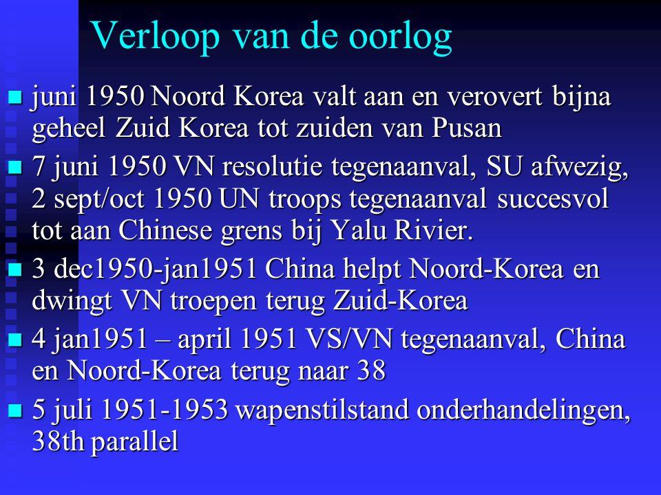 Verloop van de oorlog juni 1950 Noord Korea valt aan en verovert bijna geheel Zuid Korea tot zuiden van Pusan juni 1950 Noord Korea valt aan en verovert bijna geheel Zuid Korea tot zuiden van Pusan 7 juni 1950 VN resolutie tegenaanval, SU afwezig, 2 sept/oct 1950 UN troops tegenaanval succesvol tot aan Chinese grens bij Yalu Rivier.
