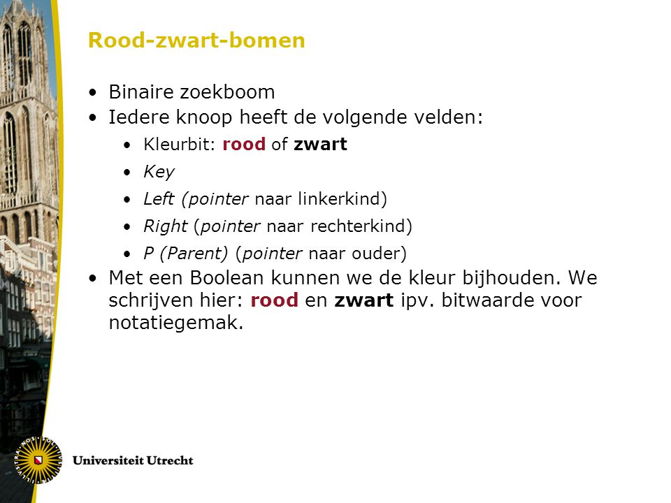 Rood-zwart-bomen Binaire zoekboom Iedere knoop heeft de volgende velden: Kleurbit: rood of zwart Key Left (pointer naar linkerkind) Right (pointer naa