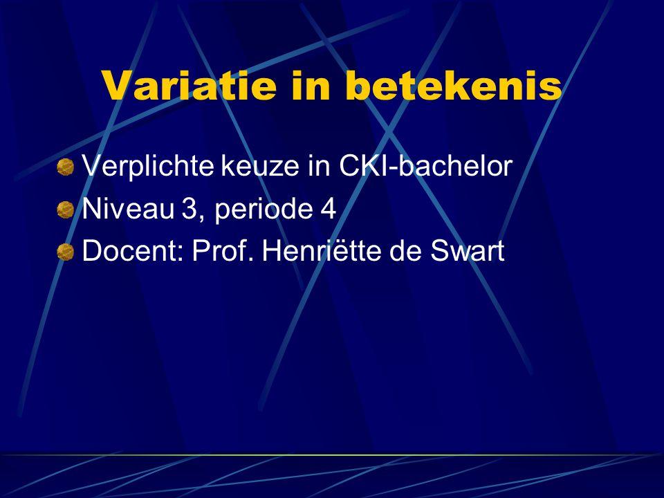 Variatie in betekenis Verplichte keuze in CKI-bachelor Niveau 3, periode 4 Docent: Prof. Henriëtte de Swart