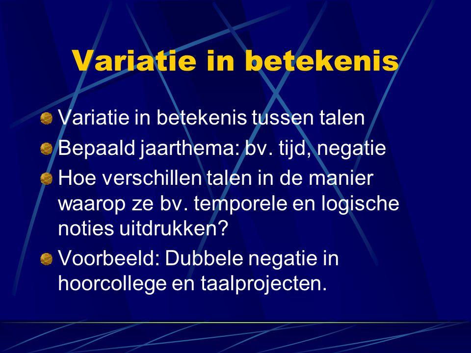 Variatie in betekenis Variatie in betekenis tussen talen Bepaald jaarthema: bv. tijd, negatie Hoe verschillen talen in de manier waarop ze bv. tempore