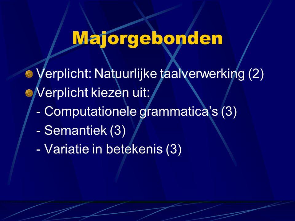 Majorgebonden Verplicht: Natuurlijke taalverwerking (2) Verplicht kiezen uit: - Computationele grammatica's (3) - Semantiek (3) - Variatie in betekeni