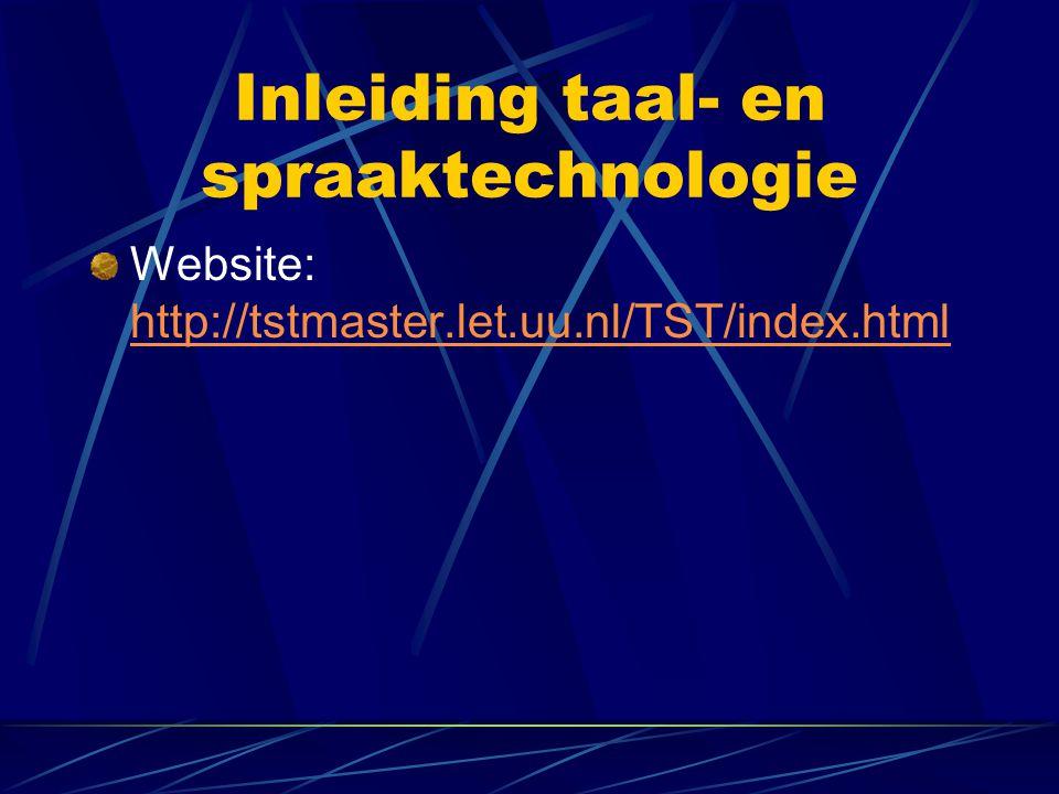 Inleiding taal- en spraaktechnologie Website: http://tstmaster.let.uu.nl/TST/index.html http://tstmaster.let.uu.nl/TST/index.html