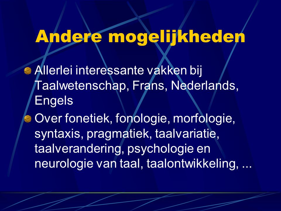 Andere mogelijkheden Allerlei interessante vakken bij Taalwetenschap, Frans, Nederlands, Engels Over fonetiek, fonologie, morfologie, syntaxis, pragma