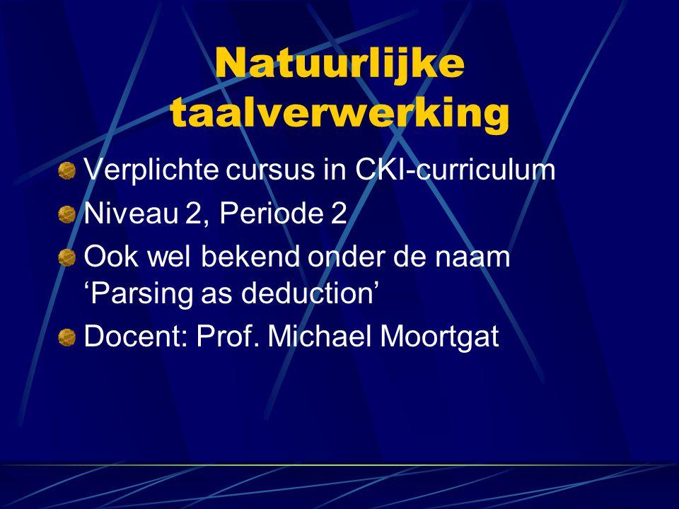 Natuurlijke taalverwerking Verplichte cursus in CKI-curriculum Niveau 2, Periode 2 Ook wel bekend onder de naam 'Parsing as deduction' Docent: Prof. M