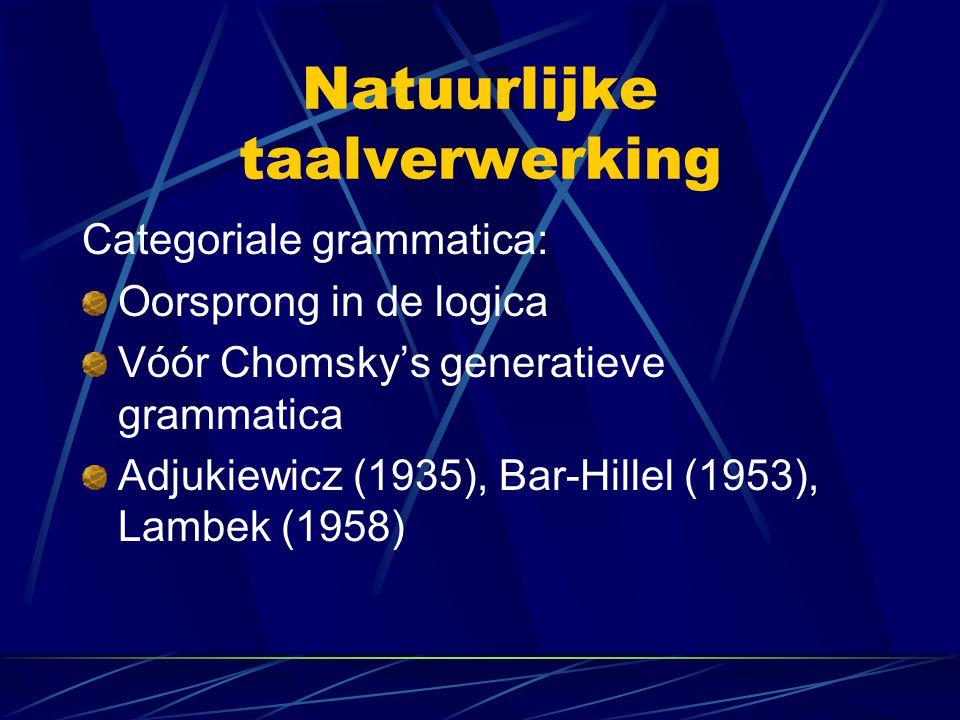 Natuurlijke taalverwerking Categoriale grammatica: Oorsprong in de logica Vóór Chomsky's generatieve grammatica Adjukiewicz (1935), Bar-Hillel (1953),
