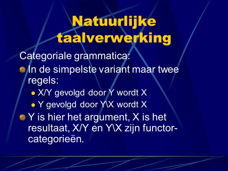 Natuurlijke taalverwerking Categoriale grammatica: In de simpelste variant maar twee regels: X/Y gevolgd door Y wordt X Y gevolgd door Y\X wordt X Y i