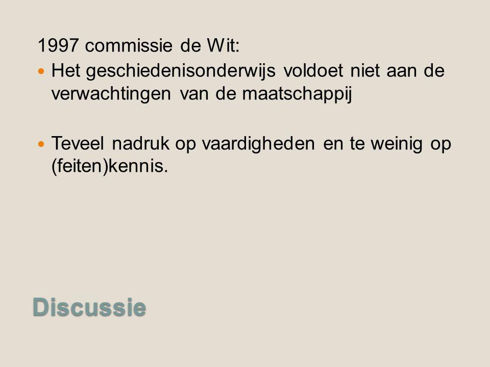 Discussie 1997 commissie de Wit: Het geschiedenisonderwijs voldoet niet aan de verwachtingen van de maatschappij Teveel nadruk op vaardigheden en te weinig op (feiten)kennis.