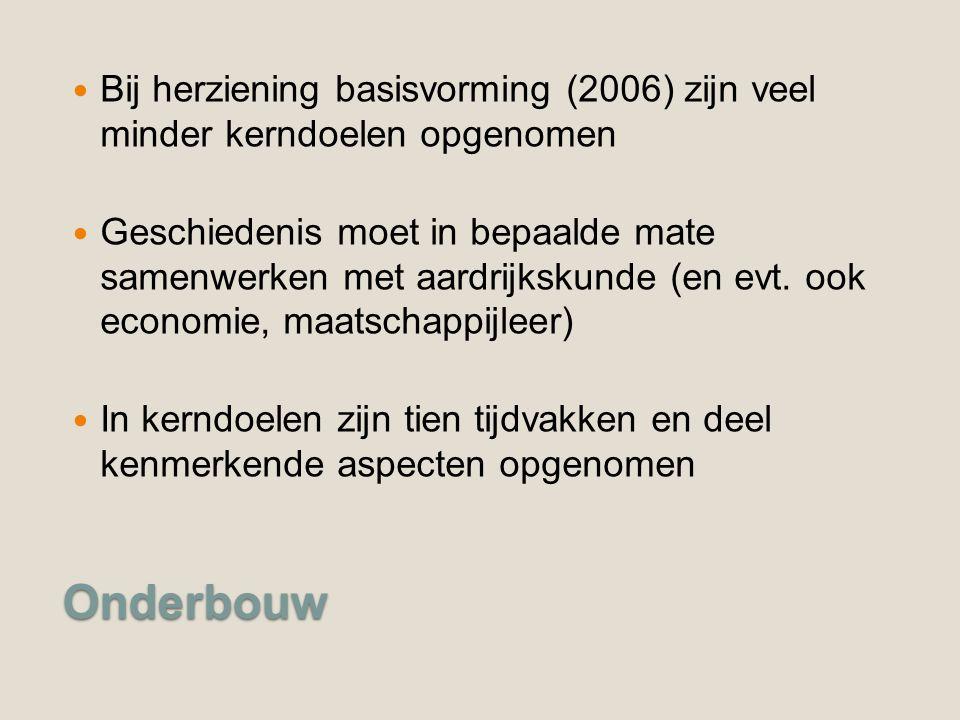 Onderbouw Bij herziening basisvorming (2006) zijn veel minder kerndoelen opgenomen Geschiedenis moet in bepaalde mate samenwerken met aardrijkskunde (en evt.
