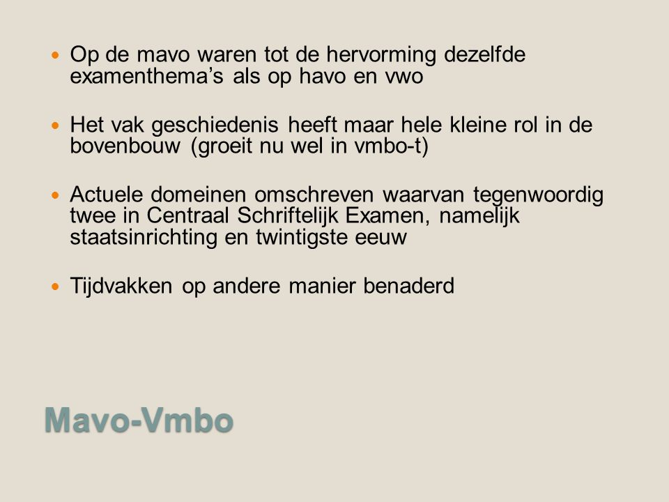 Mavo-Vmbo Op de mavo waren tot de hervorming dezelfde examenthema's als op havo en vwo Het vak geschiedenis heeft maar hele kleine rol in de bovenbouw (groeit nu wel in vmbo-t) Actuele domeinen omschreven waarvan tegenwoordig twee in Centraal Schriftelijk Examen, namelijk staatsinrichting en twintigste eeuw Tijdvakken op andere manier benaderd