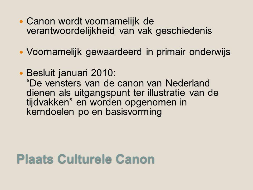Plaats Culturele Canon Canon wordt voornamelijk de verantwoordelijkheid van vak geschiedenis Voornamelijk gewaardeerd in primair onderwijs Besluit januari 2010: De vensters van de canon van Nederland dienen als uitgangspunt ter illustratie van de tijdvakken en worden opgenomen in kerndoelen po en basisvorming
