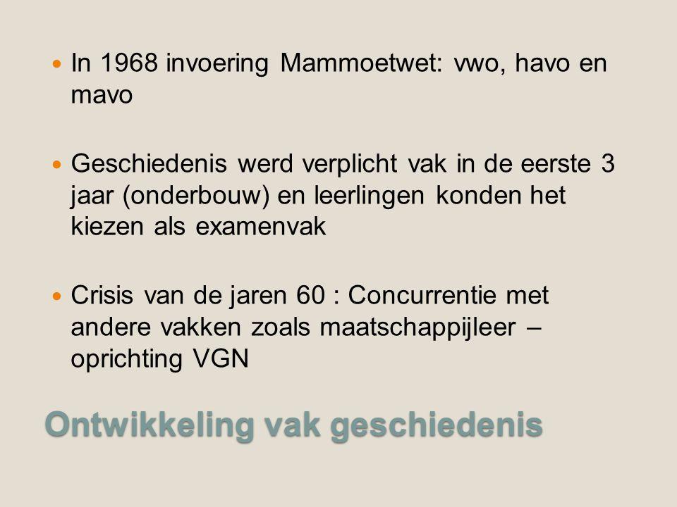 Ontwikkeling vak geschiedenis In 1968 invoering Mammoetwet: vwo, havo en mavo Geschiedenis werd verplicht vak in de eerste 3 jaar (onderbouw) en leerlingen konden het kiezen als examenvak Crisis van de jaren 60 : Concurrentie met andere vakken zoals maatschappijleer – oprichting VGN