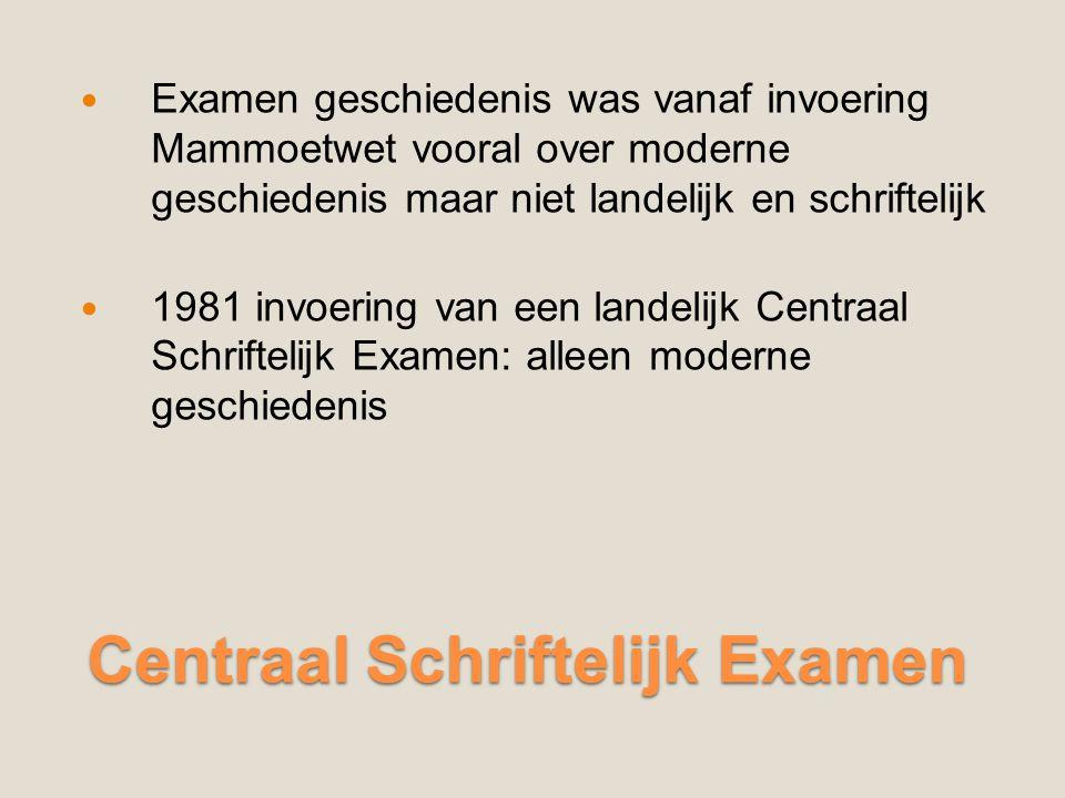 Centraal Schriftelijk Examen Centraal Schriftelijk Examen Examen geschiedenis was vanaf invoering Mammoetwet vooral over moderne geschiedenis maar niet landelijk en schriftelijk 1981 invoering van een landelijk Centraal Schriftelijk Examen: alleen moderne geschiedenis