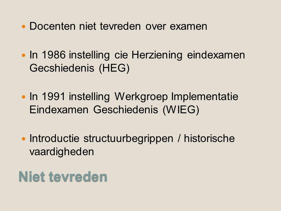 Niet tevreden Docenten niet tevreden over examen In 1986 instelling cie Herziening eindexamen Gecshiedenis (HEG) In 1991 instelling Werkgroep Implementatie Eindexamen Geschiedenis (WIEG) Introductie structuurbegrippen / historische vaardigheden