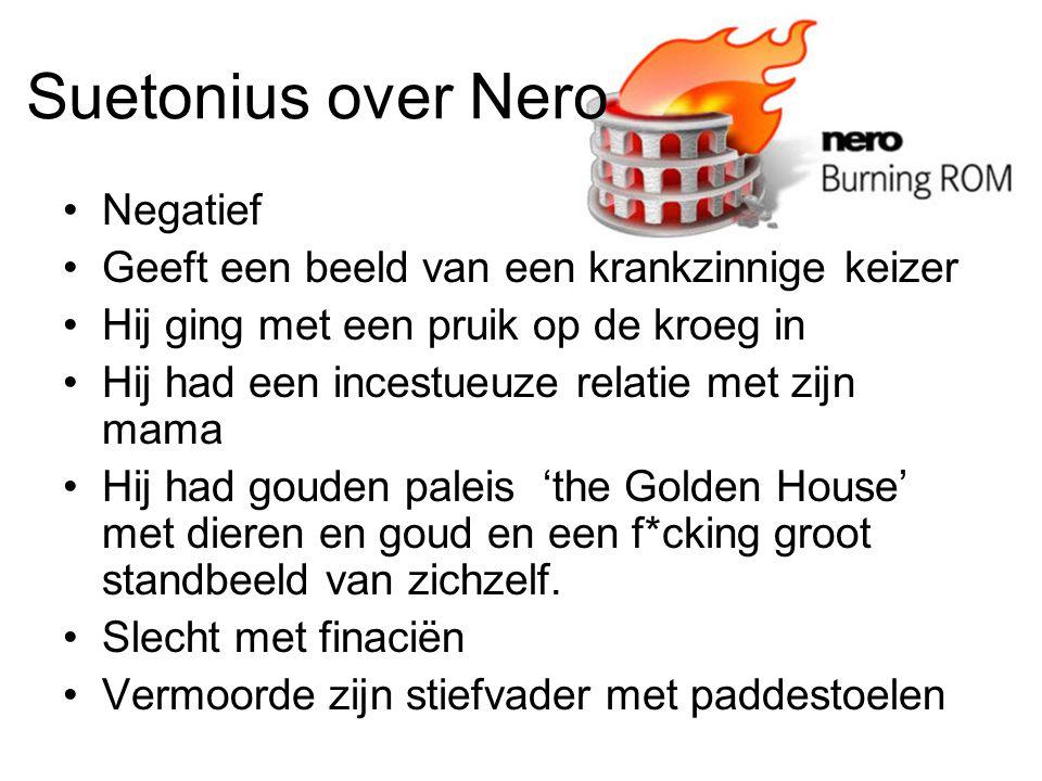 Suetonius over Nero Negatief Geeft een beeld van een krankzinnige keizer Hij ging met een pruik op de kroeg in Hij had een incestueuze relatie met zijn mama Hij had gouden paleis 'the Golden House' met dieren en goud en een f*cking groot standbeeld van zichzelf.