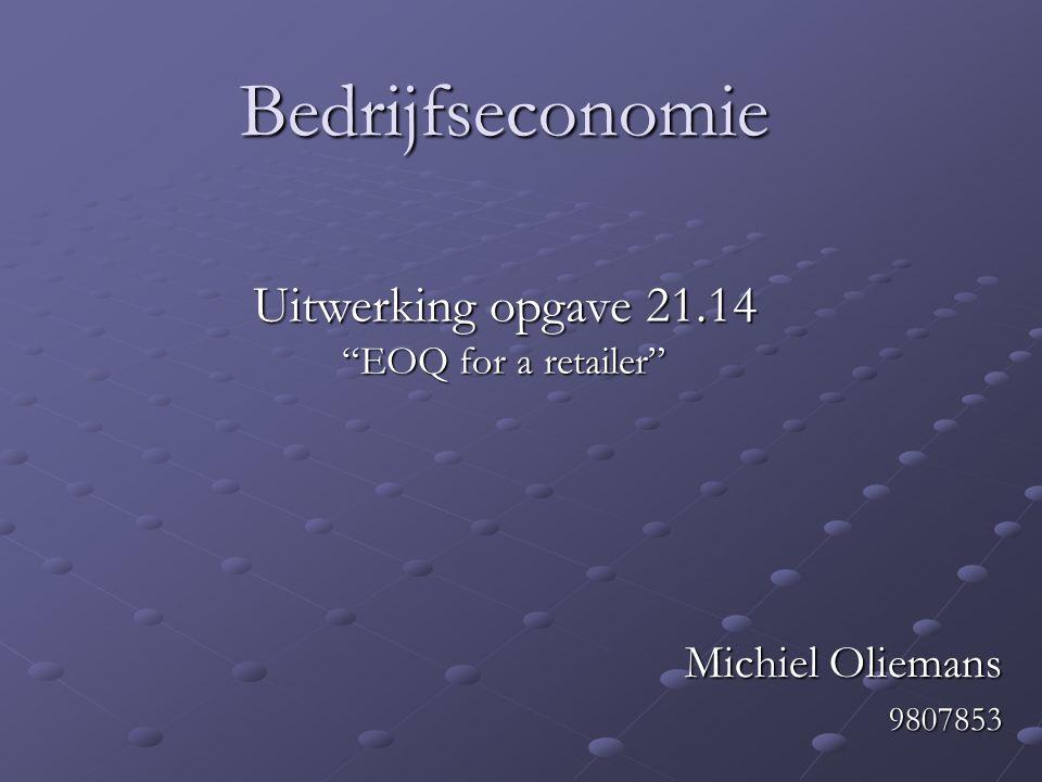 """Bedrijfseconomie Michiel Oliemans 9807853 Uitwerking opgave 21.14 """"EOQ for a retailer"""""""