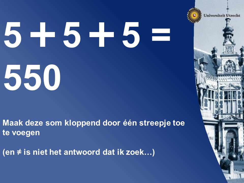 5 5 5 = 550 Maak deze som kloppend door één streepje toe te voegen (en ≠ is niet het antwoord dat ik zoek…)