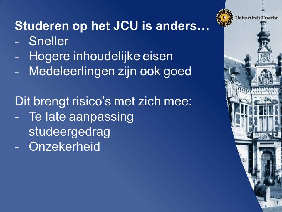 Studeren op het JCU is anders… -Sneller -Hogere inhoudelijke eisen -Medeleerlingen zijn ook goed Dit brengt risico's met zich mee: -Te late aanpassing studeergedrag -Onzekerheid