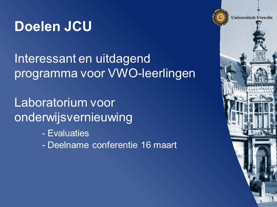 Doelen JCU Interessant en uitdagend programma voor VWO-leerlingen Laboratorium voor onderwijsvernieuwing - Evaluaties - Deelname conferentie 16 maart