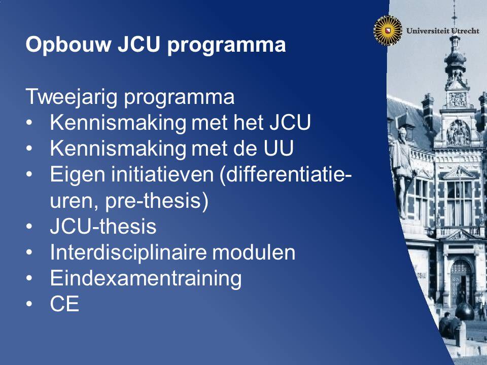 Opbouw JCU programma Tweejarig programma Kennismaking met het JCU Kennismaking met de UU Eigen initiatieven (differentiatie- uren, pre-thesis) JCU-thesis Interdisciplinaire modulen Eindexamentraining CE
