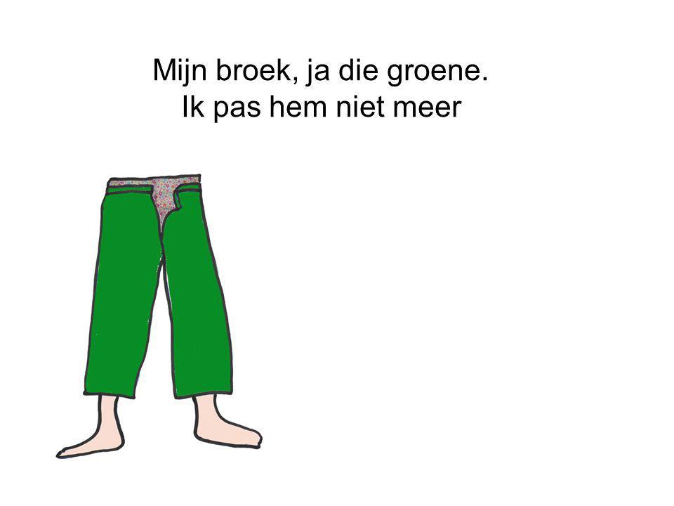 Mijn broek, ja die groene. Ik pas hem niet meer