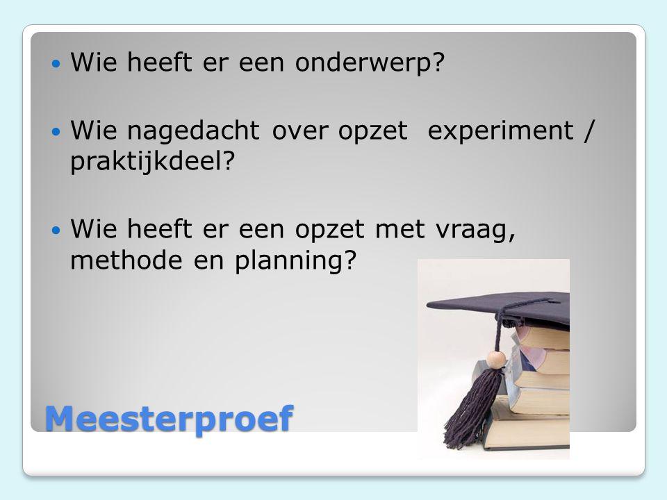 Meesterproef Wie heeft er een onderwerp? Wie nagedacht over opzet experiment / praktijkdeel? Wie heeft er een opzet met vraag, methode en planning?