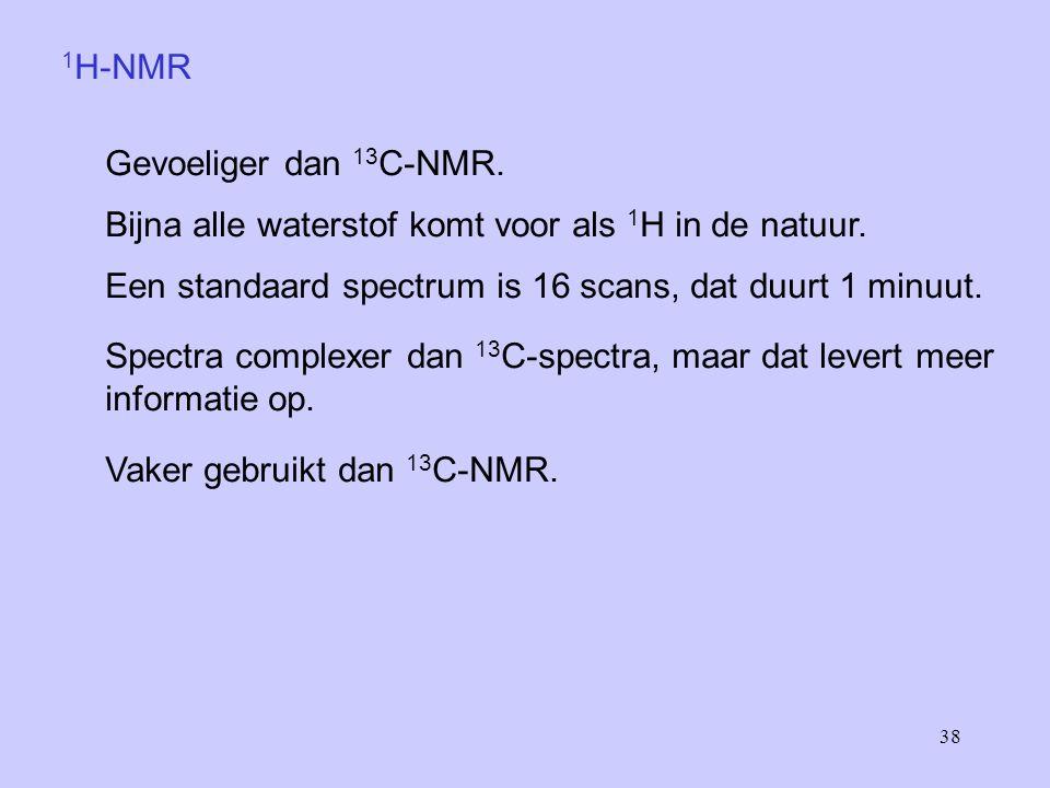 38 1 H-NMR Gevoeliger dan 13 C-NMR.Bijna alle waterstof komt voor als 1 H in de natuur.