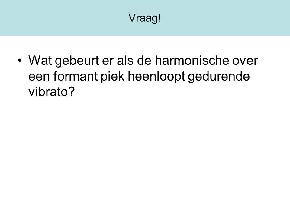 Vraag! Wat gebeurt er als de harmonische over een formant piek heenloopt gedurende vibrato
