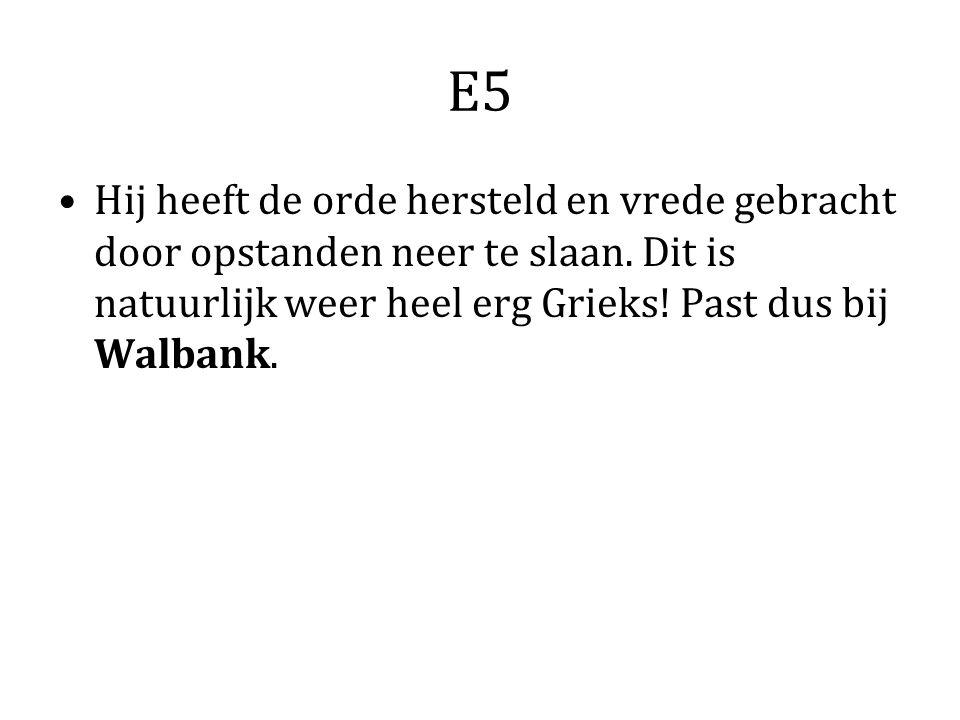 E5 Hij heeft de orde hersteld en vrede gebracht door opstanden neer te slaan. Dit is natuurlijk weer heel erg Grieks! Past dus bij Walbank.