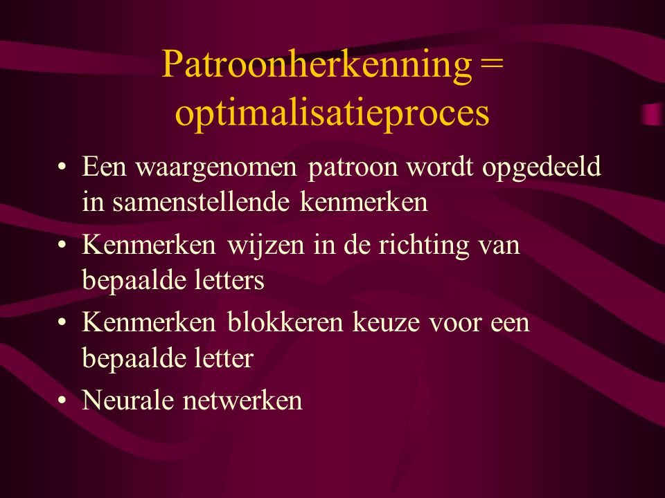 Patroonherkenning = optimalisatieproces Een waargenomen patroon wordt opgedeeld in samenstellende kenmerken Kenmerken wijzen in de richting van bepaal