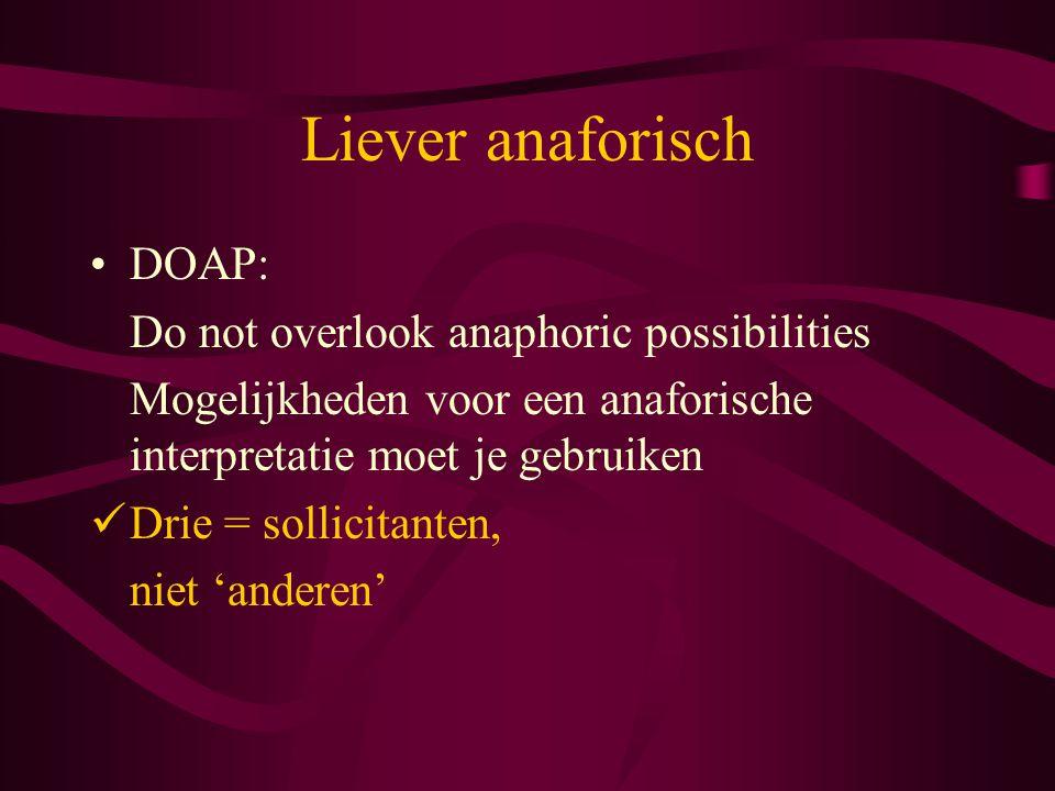 Liever anaforisch DOAP: Do not overlook anaphoric possibilities Mogelijkheden voor een anaforische interpretatie moet je gebruiken Drie = sollicitante