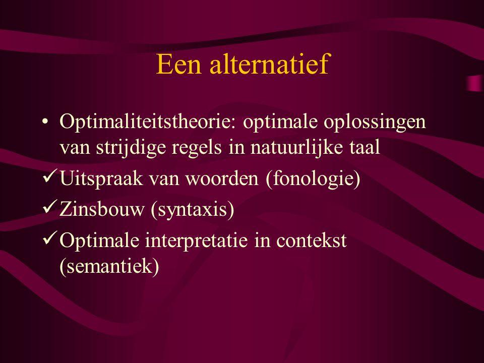 Een alternatief Optimaliteitstheorie: optimale oplossingen van strijdige regels in natuurlijke taal Uitspraak van woorden (fonologie) Zinsbouw (syntax