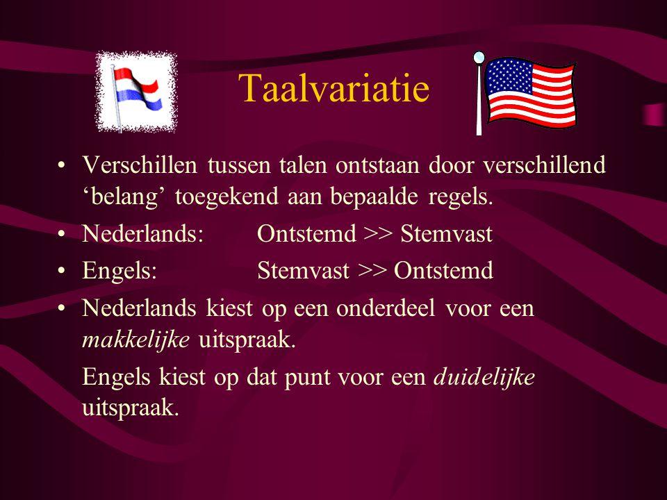 Taalvariatie Verschillen tussen talen ontstaan door verschillend 'belang' toegekend aan bepaalde regels. Nederlands:Ontstemd >> Stemvast Engels:Stemva
