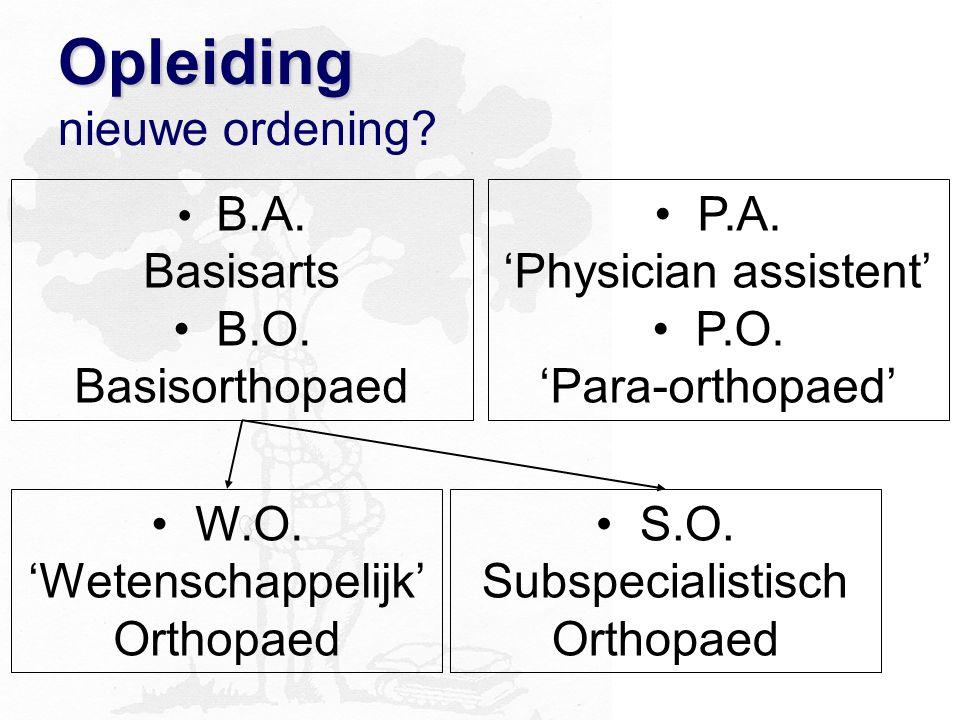 Opleiding Opleiding nieuwe ordening? P.A. 'Physician assistent' P.O. 'Para-orthopaed' W.O. 'Wetenschappelijk' Orthopaed B.A. Basisarts B.O. Basisortho
