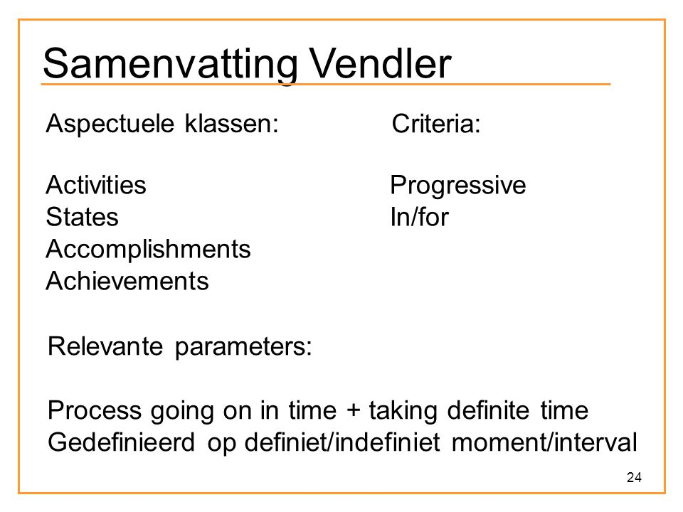 24 Samenvatting Vendler Aspectuele klassen: Activities States Accomplishments Achievements Relevante parameters: Process going on in time + taking def